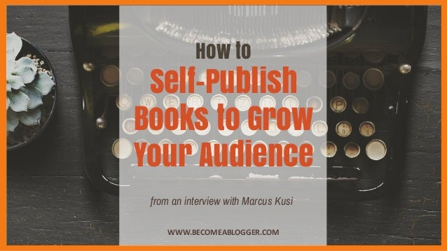 How to Self-Publish Books to Grow Your Audience WWW.BECOMEABLOGGER.COM from an interview with Marcus Kusi