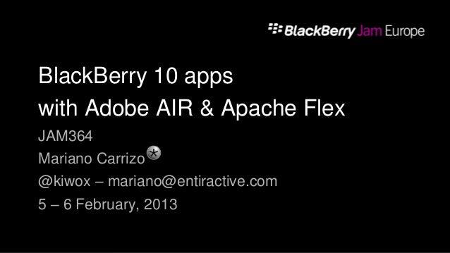 BlackBerry 10 appswith Adobe AIR & Apache FlexJAM364Mariano Carrizo@kiwox – mariano@entiractive.com5 – 6 February, 2013