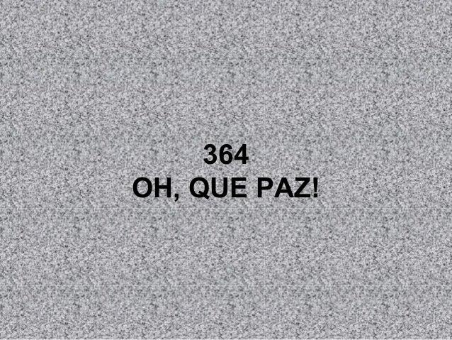 364 OH, QUE PAZ!