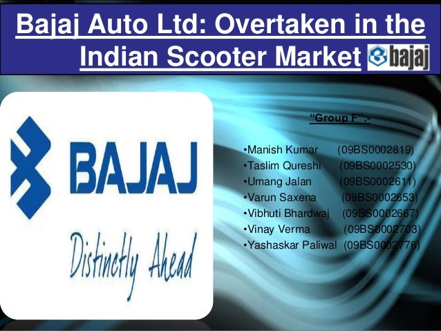 "Bajaj Auto Ltd: Overtaken in the     Indian Scooter Market                             ""Group F"":-                 •Manish..."
