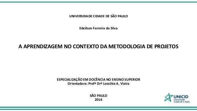 UNIVERSIDADE CIDADE DE SÃO PAULO Edeilson Ferreira da Silva A APRENDIZAGEM NO CONTEXTO DA METODOLOGIA DE PROJETOS ESPECIAL...
