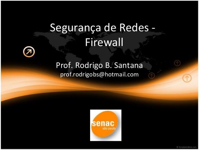Segurança de Redes -  Firewall  Prof. Rodrigo B. Santana  prof.rodrigobs@hotmail.com