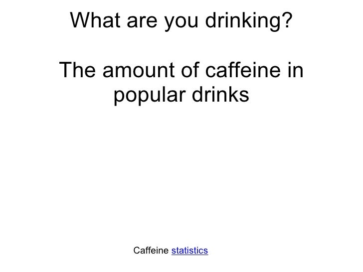 What are you drinking? The amount of caffeine in popular drinks Caffeine  statistics