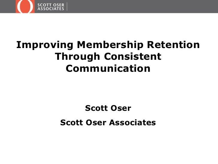<ul><li>Improving Membership Retention Through Consistent Communication </li></ul><ul><li>Scott Oser </li></ul><ul><li>Sco...