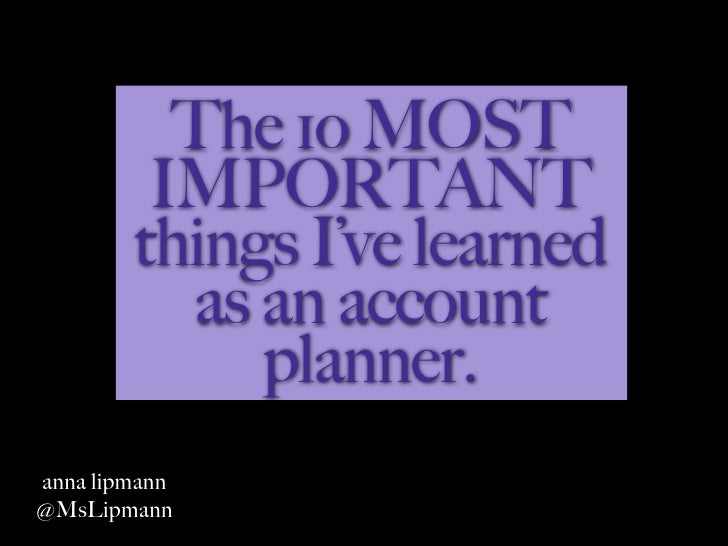 The 1o MOST         IMPORTANT        things I've learned          as an account             planner.anna lipmann@MsLipmann
