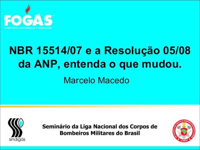 NBR 15514/07 e a Resolução 05/08 da ANP, entenda o que mudou. Marcelo Macedo