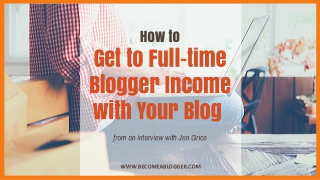 How to Get to Full-time Blogger Income with Your Blog WWW.BECOMEABLOGGER.COM from an interview with Jen Grice