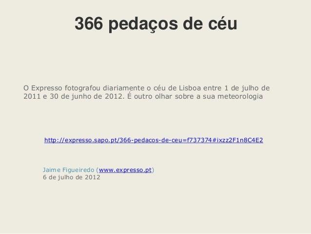 Jaime Figueiredo (www.expresso.pt) 6 de julho de 2012 366 pedaços de céu O Expresso fotografou diariamente o céu de Lisboa...