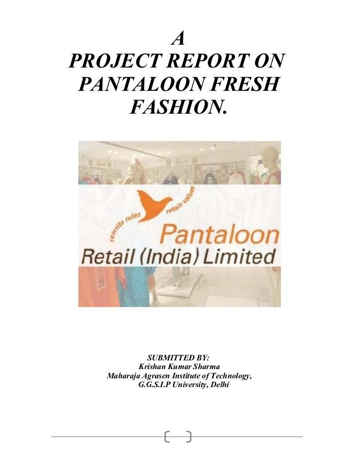 APROJECT REPORT ON PANTALOON FRESH     FASHION.             SUBMITTED BY:           Krishan Kumar Sharma   Maharaja Agrase...