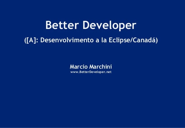 Better Developer ([A]: Desenvolvimento a la Eclipse/Canadá) Marcio Marchini www.BetterDeveloper.net