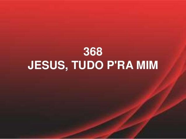 368 JESUS, TUDO P'RA MIM