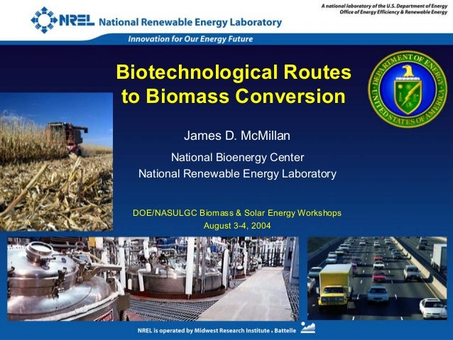 Biotechnological Routes to Biomass Conversion James D. McMillan National Bioenergy Center National Renewable Energy Labora...
