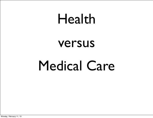 Health                             versus                          Medical CareMonday, February 11, 13