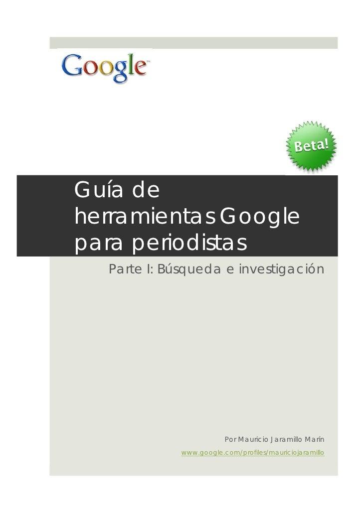 Guía deherramientas Googlepara periodistas  Parte I: Búsqueda e investigación                         Por Mauricio Jaramil...