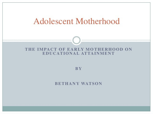 THE IMPACT OF EARLY MOTHERHOOD ON EDUCATIONAL ATTAINMENT BY BETHANY WATSON Adolescent Motherhood