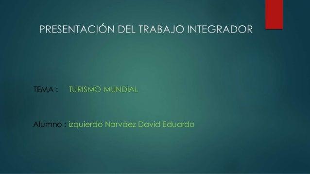TEMA : TURISMO MUNDIAL Alumno : izquierdo Narváez David Eduardo