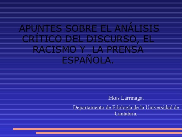 APUNTES SOBRE EL ANÁLISIS CRÍTICO DEL DISCURSO, EL RACISMO Y  LA PRENSA ESPAÑOLA. Irkus Larrinaga. Departamento de Filolog...