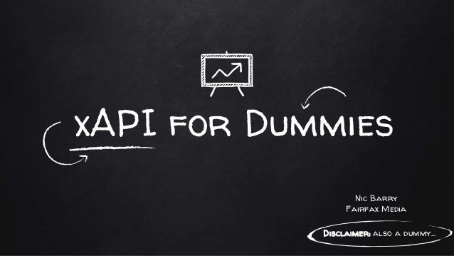 xAPI for Dummies Disclaimer: also a dummy... Nic Barry Fairfax Media
