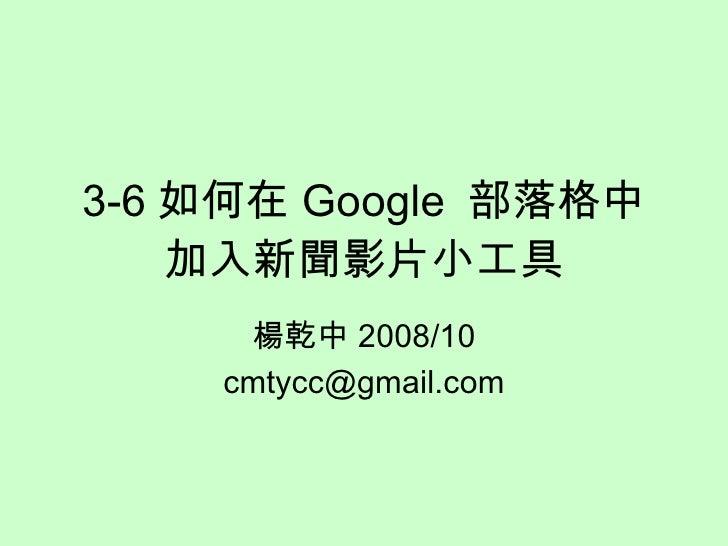 3-6 如何在 Google  部落格中加入新聞影片小工具 楊乾中 2009/06 [email_address]