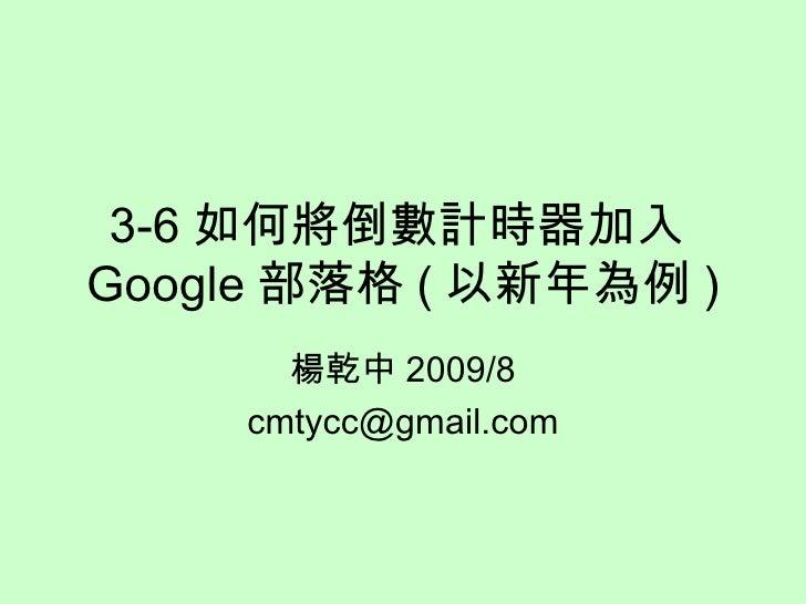 3-6 如何將倒數計時器加入 Google 部落格 ( 以新年為例 ) 楊乾中 2009/8 [email_address]