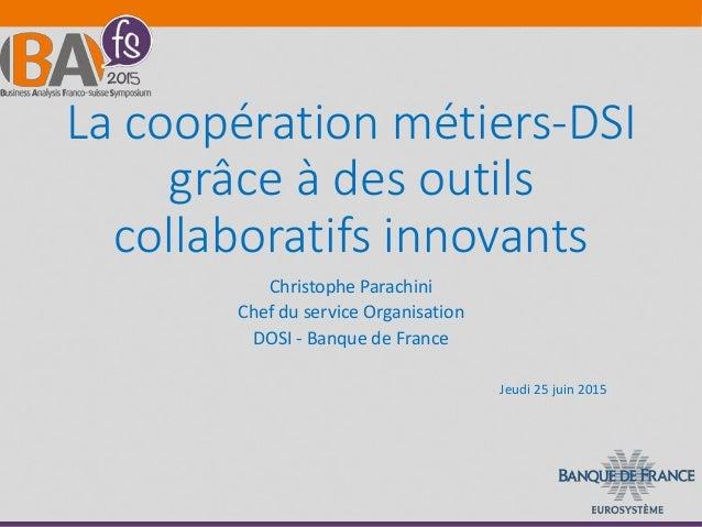 La coopération métiers-DSI grâce à des outils collaboratifs innovants Christophe Parachini Chef du service Organisation DO...