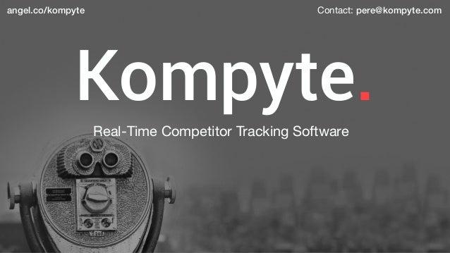 Kompyte. angel.co/kompyte Real-Time Competitor Tracking Software Contact: pere@kompyte.com