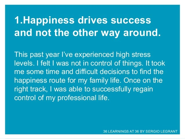 1.Happiness drives success and not the other way around. This past year I've experienced high stress levels. I felt I was ...
