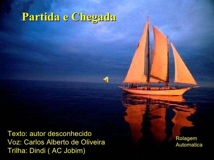 Partida e Chegada Texto: autor desconhecido Voz: Carlos Alberto de Oliveira Trilha: Dindi ( AC Jobim) Rolagem Automatica