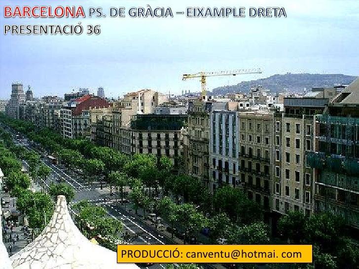 BARCELONA PS. DE GRÀCIA – EIXAMPLE DRETA<br />PRESENTACIÓ 36<br />PRODUCCIÓ: canventu@hotmai. com<br />