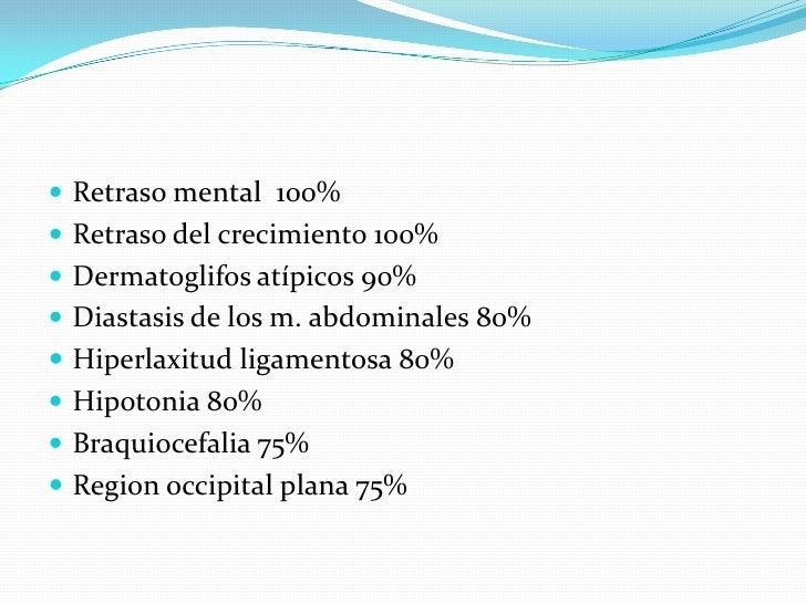 Retraso mental  100%<br />Retraso del crecimiento 100%<br />Dermatoglifos atípicos 90%<br />Diastasis de los m. abdominale...