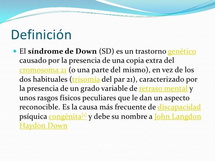 Definición<br />El síndrome de Down (SD) es un trastorno genético causado por la presencia de una copia extra del cromosom...