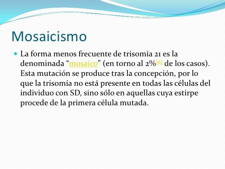 """Mosaicismo<br />La forma menos frecuente de trisomía 21 es la denominada """"mosaico"""" (en torno al 2%[6] de los casos). Esta ..."""