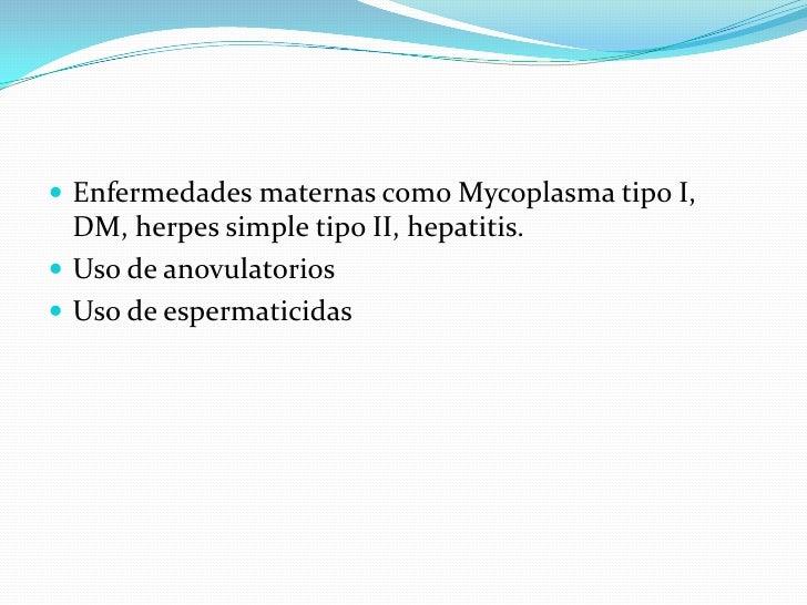 Enfermedades maternas como Mycoplasmatipo I, DM, herpes simple tipo II, hepatitis.<br />Uso de anovulatorios<br />Uso de e...