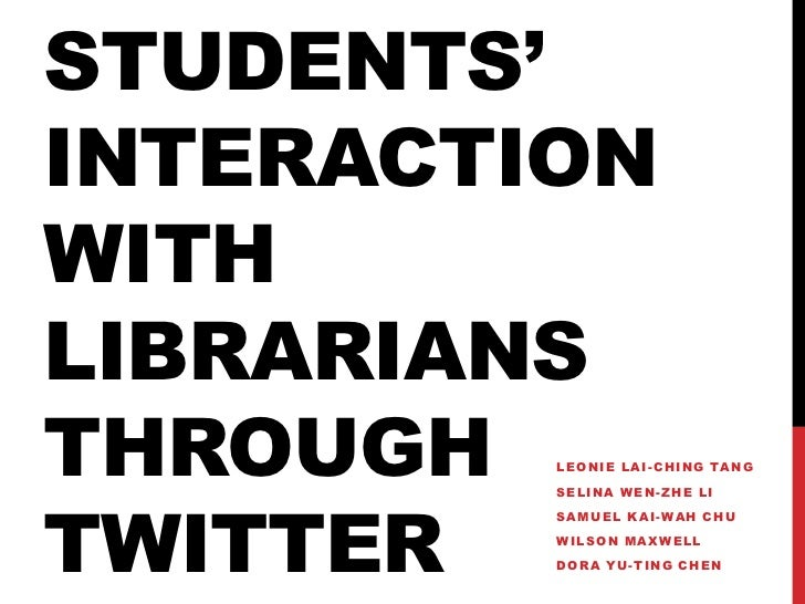 Students' Interaction with Librarians through Twitter<br />Leonie Lai-Ching Tang<br />Selina Wen-Zhe Li<br />Samuel Kai-Wa...