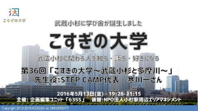 Copyright 2013-2016 KOSUGI no UNIVERSITY 2016年5月13日(金) 19:28-21:15 主催: 企画編集ユニット「6355」 後援:NPO法人小杉駅周辺エリアマネジメント