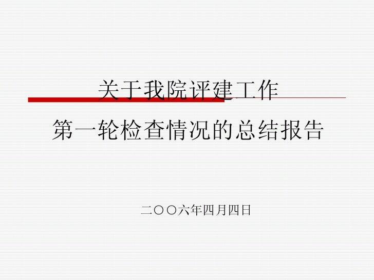 关于我院评建工作 第一轮检查情况的总结报告 二○○六年四月四日