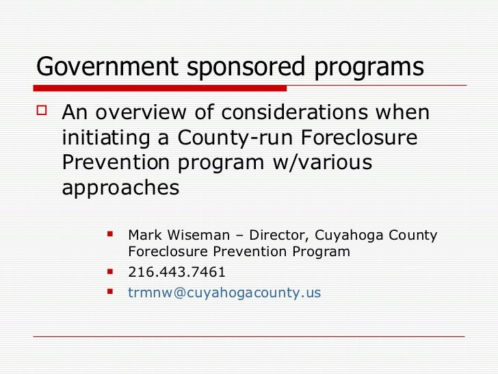 Government sponsored programs <ul><li>An overview of considerations when initiating a County-run Foreclosure Prevention pr...