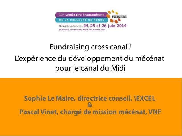 Fundraising cross canal ! L'expérience du développement du mécénat pour le canal du Midi Sophie Le Maire, directrice conse...