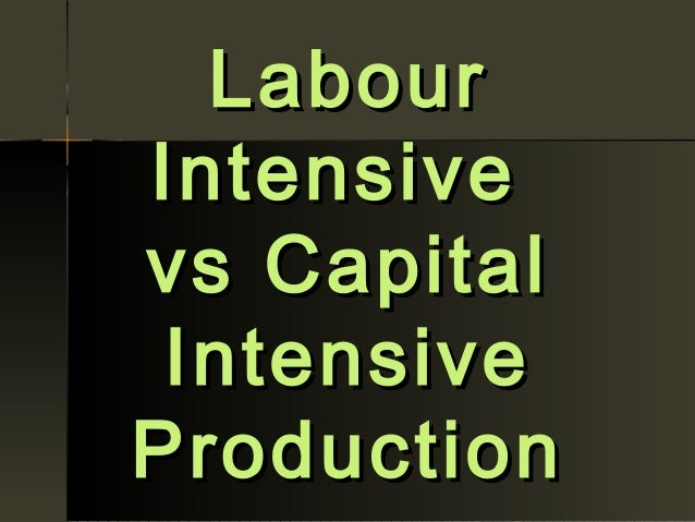 capital intensive vs labour intensive Such a pattern of transition from labour-intensive to capital-intensive growth with economic development would be important in itself and indicate a are slightly less capital intensive in their path of development than the g7 and non-g7 developed economies – although the difference is not great.