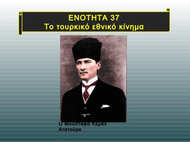 Ο Μουσταφά Κεμάλ Ατατούρκ ΕΝΟΤΗΤΑ 37 Το τουρκικό εθνικό κίνημα