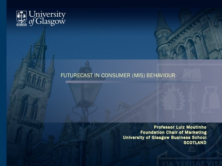 FUTURECAST IN CONSUMER (MIS) BEHAVIOUR Professor Luiz Moutinho Foundation Chair of Marketing University of Glasgow Busines...