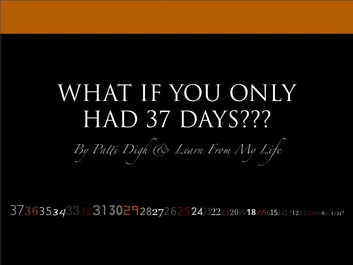 WHAT IF YOU ONLY        HAD 37 DAYS???          By Pa!i Digh  Learn From My Life     373635343332   3029!27262524232221201...