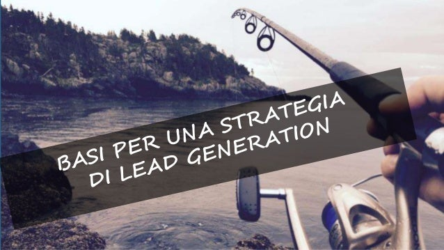 Lead Generation basic tools OFFERTE Offri qualcosa ai tuoi utenti, qualcosa di utile per loro e che dimostri la tua compet...