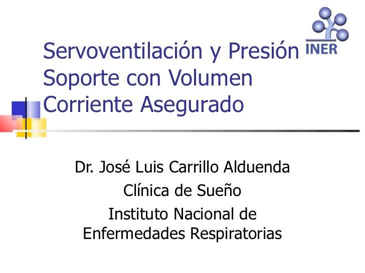 Servoventilación y PresiónSoporte con VolumenCorriente Asegurado   Dr. José Luis Carrillo Alduenda          Clínica de Sue...