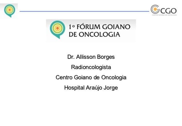Dr. Allisson Borges     RadioncologistaCentro Goiano de Oncologia   Hospital Araújo Jorge
