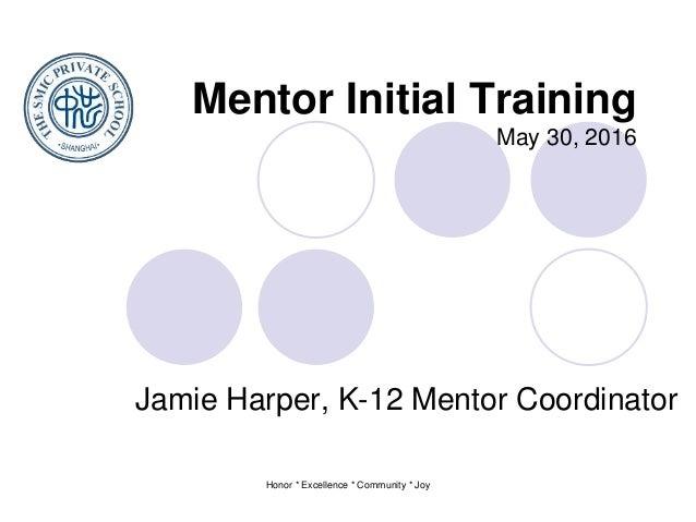 Honor * Excellence * Community * Joy Mentor Initial Training May 30, 2016 Jamie Harper, K-12 Mentor Coordinator