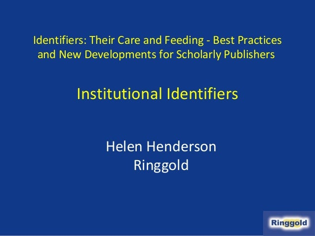 Identifiers: Their Care and Feeding - Best Practices and New Developments for Scholarly Publishers         Institutional I...