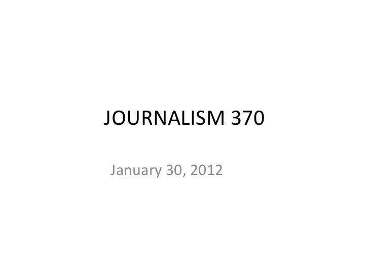 JOURNALISM 370 January 30, 2012