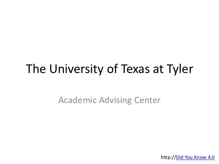 The University of Texas at Tyler<br />Academic Advising Center<br />http://Did You Know 4.0<br />
