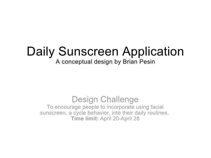 Daily Sunscreen Application A conceptual design by Brian Pesin Design Challenge To encourage people to incorporate using f...